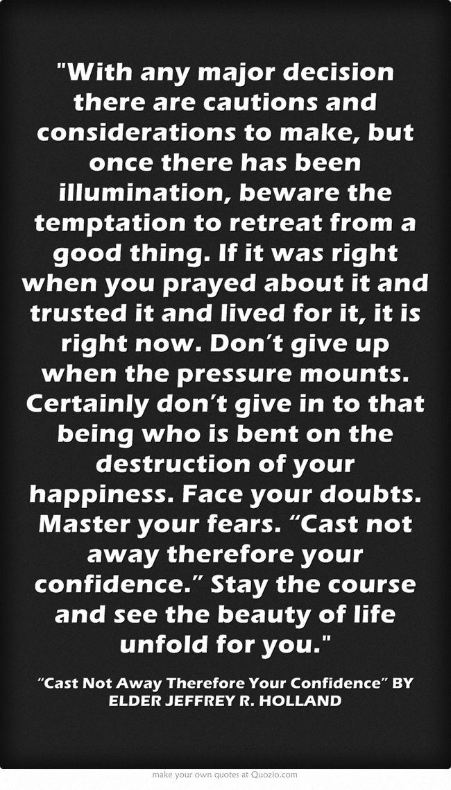 """With any major decision there are cautions and considerations to make, but once there has been illumination, beware the temptation to retreat from a good thing. If it was right when you prayed about it and trusted it and lived for it, it is right now. Don't give up when the pressure mounts. Certainly don't give in to that being who is bent on the destruction of your happiness. Face your doubts. Master your fears. """"Cast not away therefore your confidence."""" Stay the course..."""