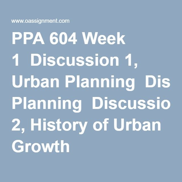 PPA 604 Week 1  Discussion 1, Urban Planning  Discussion 2, History of Urban Growth
