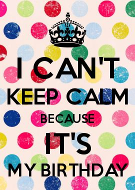 I CAN\'T KEEP CALM BECAUSE IT\'S MY BIRTHDAY