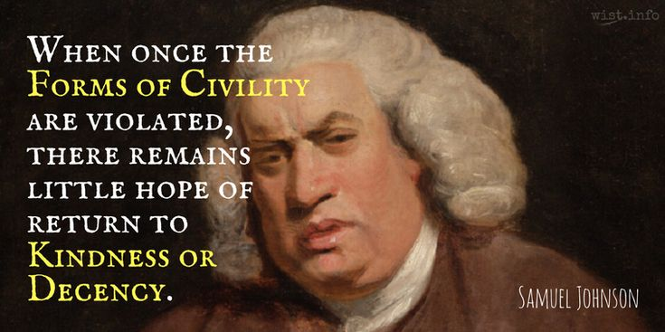 When once the forms of civility are violated, there remains little hope of return to kindness or decency. / Samuel Johnson (1709-1784) English writer, lexicographer, critic The Rambler, #50 (25 Sep 1750)