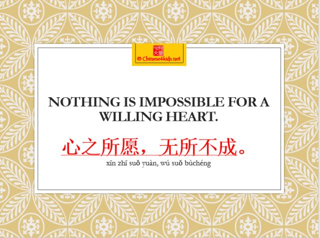 Nothing is impossible for a willing heart. 心之所愿,无所不成 http://chinese4kids.net/eight-inspirational-english-sayings-that-are-also-inspirational-in-chinese/