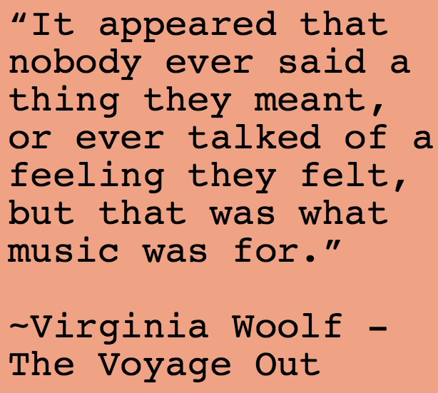 """It appeared that nobody ever said a thing they meant, or even talked of a feeling they felt, but that was what music was for."" - Virginia Woolf #quotes"