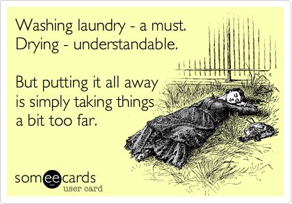 Yup. My clean laundry has been folded and sitting in the laundry basket for over a week now.