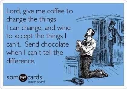 Via Diane Duane. Lord, give me coffee to change the things I can change, wine to accept the things I can't, and chocolate when I can't tell the difference.