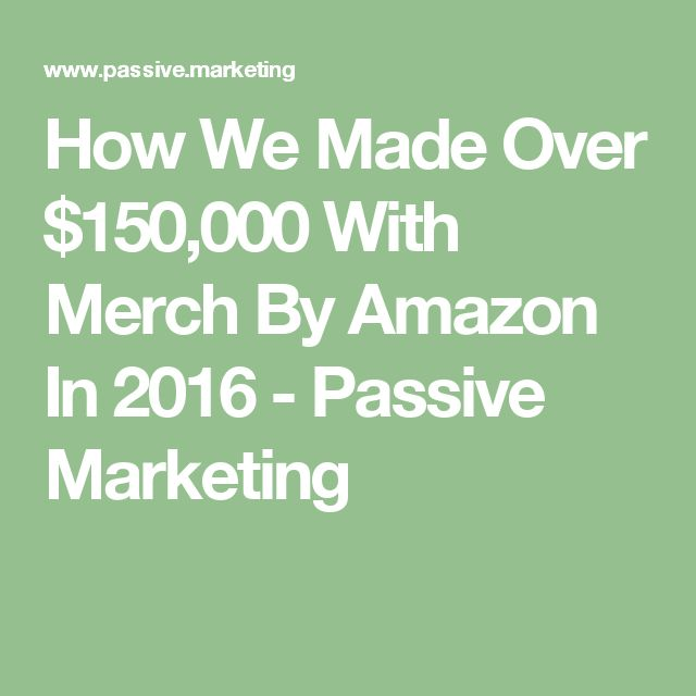 How We Made Over $150,000 With Merch By Amazon In 2016 - Passive Marketing
