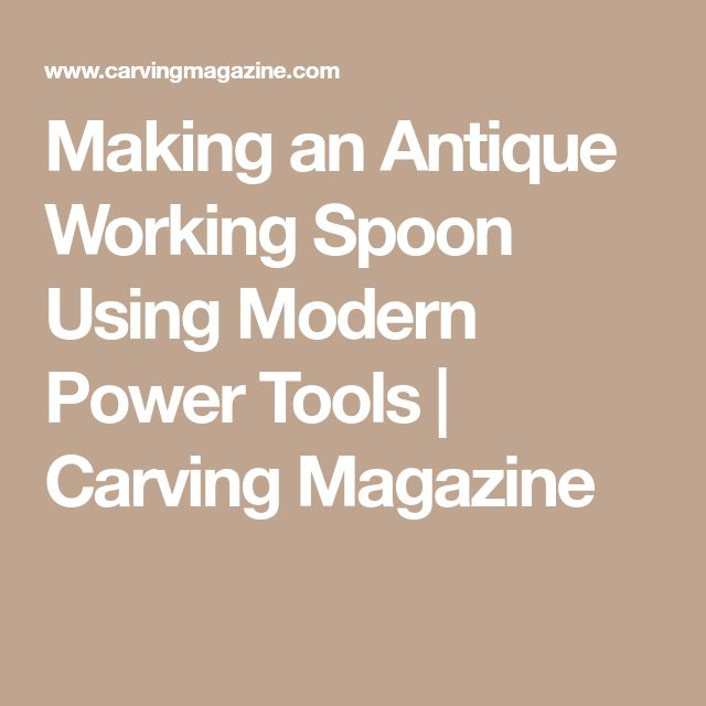 Making an Antique Working Spoon Using Modern Power Tools | Carving Magazine
