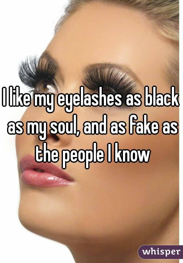 """""""I like my eyelashes as black as my soul, and as fake as the people I know"""""""