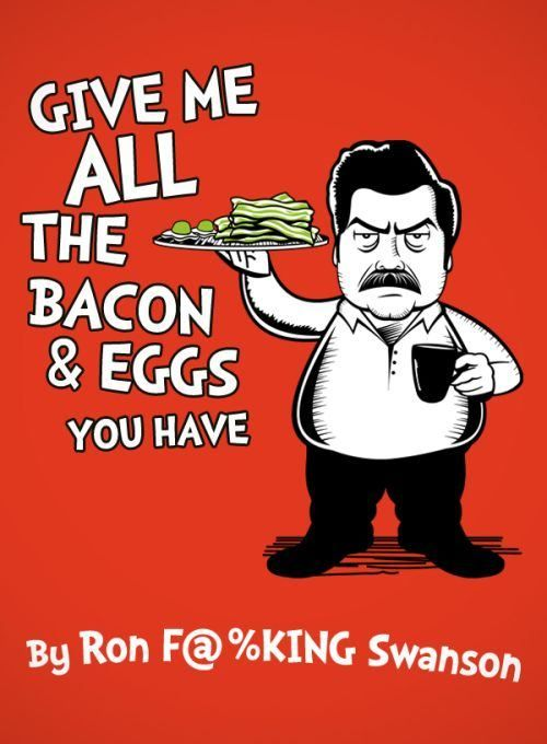 """""""I don't think you heard me correctly, I didn't say give me a lot of bacon & eggs, I said give me ALL the bacon & eggs you have.""""  Parks & Rec, hilarious."""