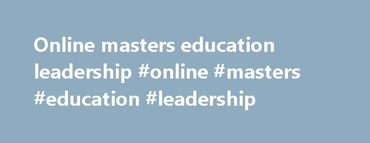 Online masters education leadership #online #masters #education #leadership http://delaware.remmont.com/online-masters-education-leadership-online-masters-education-leadership/  # Master of Education in Educational Leadership Online Complete Coursework: as little as 15 months Credit Hours: 39 Tuition: $451 per credit hour* This program expands on your classroom teaching experience to develop the skills needed to build and nurture continuous school improvement through high-achieving learning…