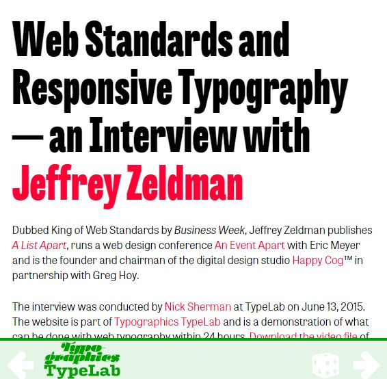 This interview with Jeffrey Zeldman about web standards and responsive typography is a fascinating look at Zeldman's early days on the web, and his past experience in advertising. For anyone interested in the early days of the web or web standards, or any fan of Zeldman's work, this is a must-read