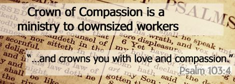 Crown Of Compassion Ministries at http://www.CrownOfCompassion.org/ expands ministries from down-sized church employees and teachers to down-sized workers of all types.
