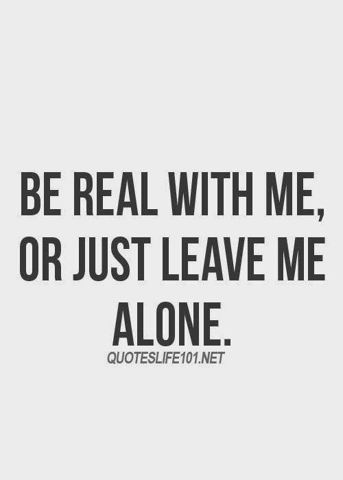 """ Be real with me or just leave me alone. ""  You ain't gotta lie to kick it. In all honestly karma will get you for the bitchy and trashy behavior you display."