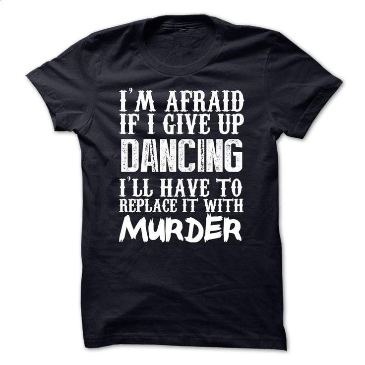 I'm Afraid If I Give Up Dancing Ill Have To Replace It W T Shirts, Hoodies, Sweatshirts - #hoodies for women #black zip up hoodie. I WANT THIS => https://www.sunfrog.com/Funny/Im-Afraid-If-I-Give-Up-Dancing-Ill-Have-To-Replace-It-With-Murder-Tshirt.html?60505