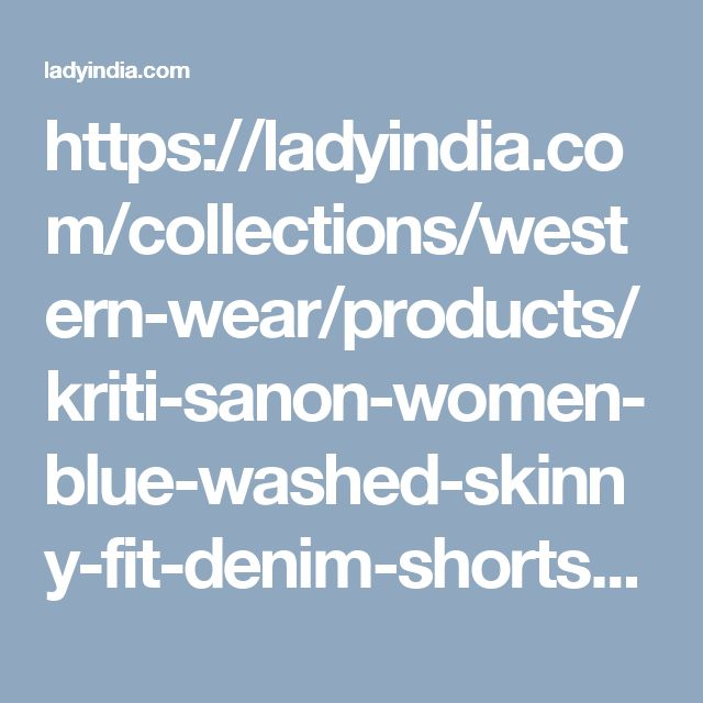 https://ladyindia.com/collections/western-wear/products/kriti-sanon-women-blue-washed-skinny-fit-denim-shorts-women-western-wear?variant=30293294925