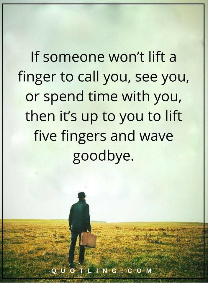moving on quotes If someone won't lift a finger to call you, see you, or spend time with you, then it's up to you to lift five fingers and wave goodbye.