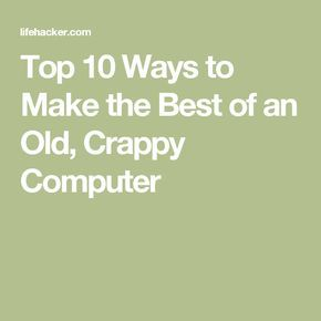 Top 10 Ways to Make the Best of an Old, Crappy Computer