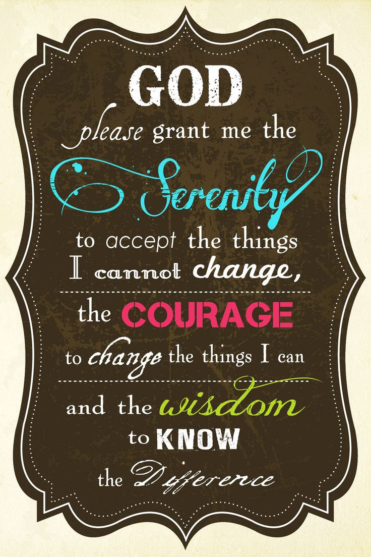 God please grant me the serenity to accept the things I cannot change, the courage to change the things I can, and the wisdom to know the difference.