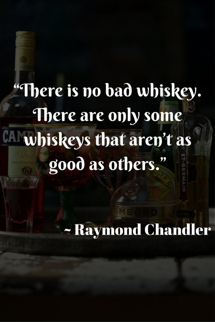 """There is no bad whiskey. There are only some whiskeys that aren't as good as others.""  ~ Raymond Chandler"