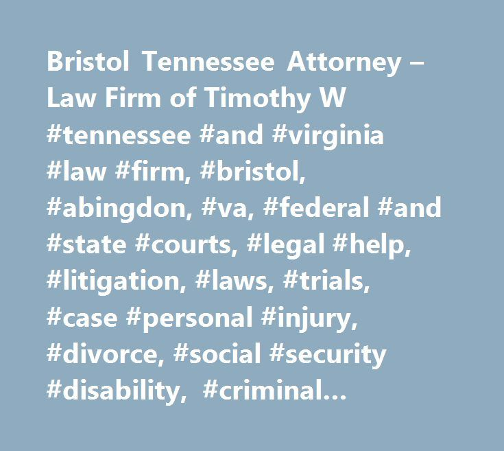 Bristol Tennessee Attorney – Law Firm of Timothy W #tennessee #and #virginia #law #firm, #bristol, #abingdon, #va, #federal #and #state #courts, #legal #help, #litigation, #laws, #trials, #case #personal #injury, #divorce, #social #security #disability, #criminal #defense, #civil #lawsuits http://mobile.nef2.com/bristol-tennessee-attorney-law-firm-of-timothy-w-tennessee-and-virginia-law-firm-bristol-abingdon-va-federal-and-state-courts-legal-help-litigation-laws-trials-case-perso/  #…