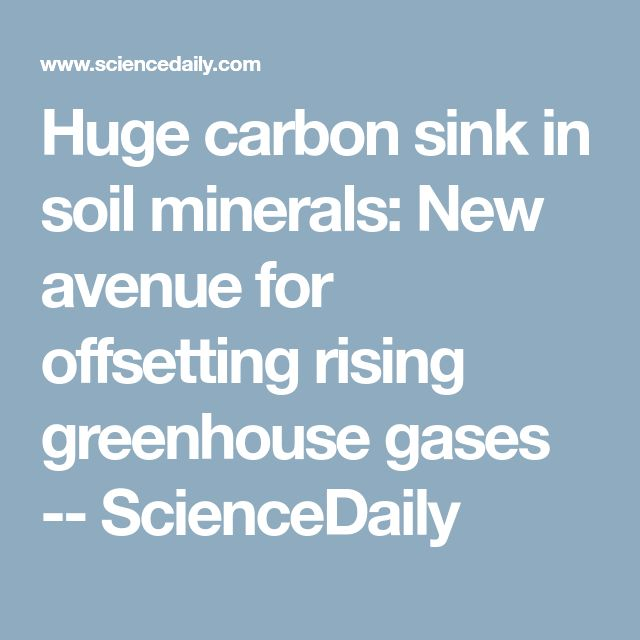 Huge carbon sink in soil minerals: New avenue for offsetting rising greenhouse gases -- ScienceDaily