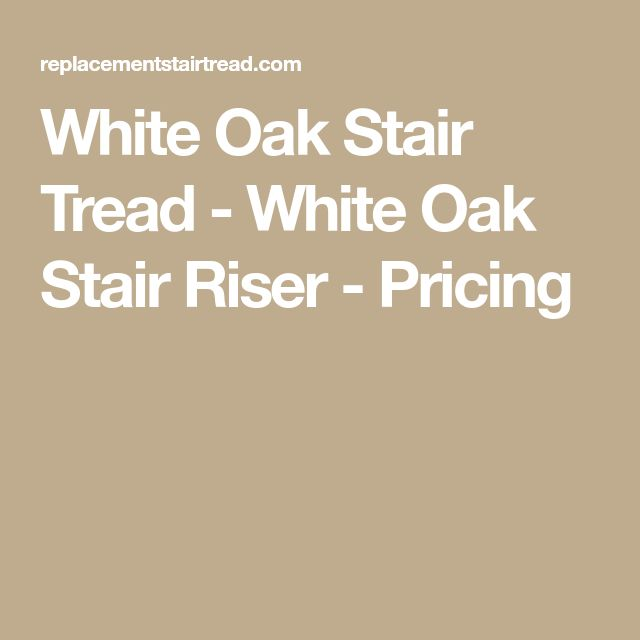 Best White Oak Stair Tread White Oak Stair Riser Pricing 400 x 300