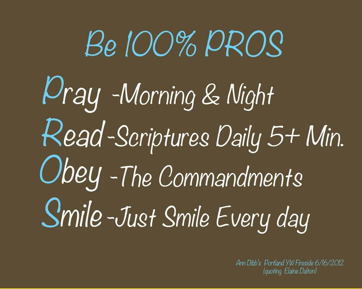 Pray daily Read scriptures 5 minutes a day Obey the commandments Smile- Just smile every day. Quote from YW Portland Fireside Ann Dibb quoting Elaine Dalton