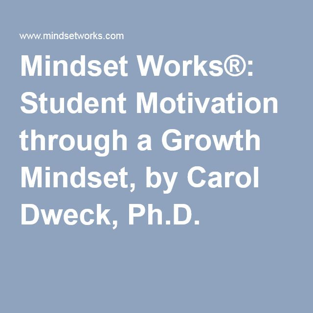 Mindset Works®: Student Motivation through a Growth Mindset, by Carol Dweck, Ph.D.