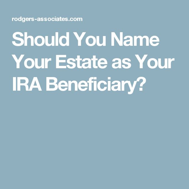 Should You Name Your Estate as Your IRA Beneficiary?
