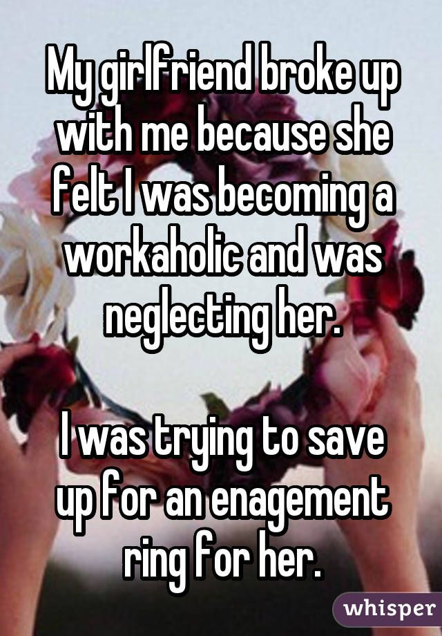 My girlfriend broke up with me because she felt I was becoming a workaholic and was neglecting her.  I was trying to save up for an enagement ring for her.