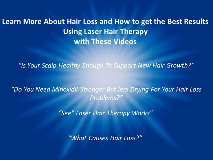 """Learn More About Hair Loss and How to get the Best Results Using Laser Hair Therapy with These Videos     """"Is Your Scalp Healthy Enough To Support New Hair Growth?""""  """"Do You Need Minoxidil Stronger, But less Drying For Your Hair Loss Problems?""""  """"See"""" Laser Hair Therapy Works""""  """"What Causes Hair Loss?"""""""