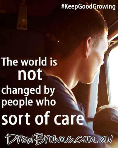 The world is not changed by people who sort of care.
