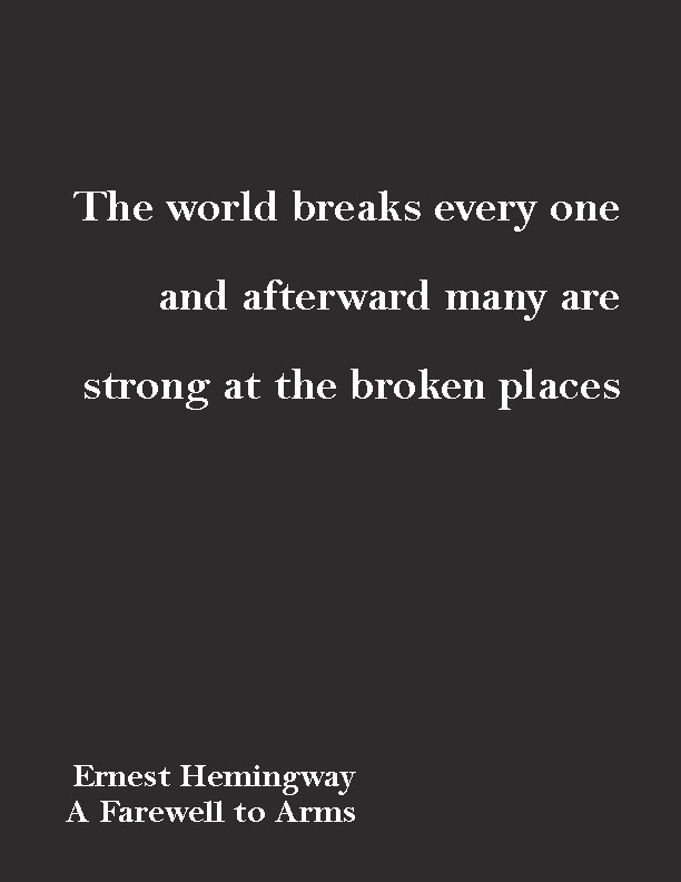 """The world breaks every one and afterward many are strong at the broken places.""  ― Ernest Hemingway, A Farewell to Arms"