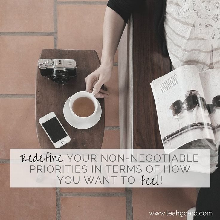 Redefine your non-negotiable priorities in terms of how you want to feel!