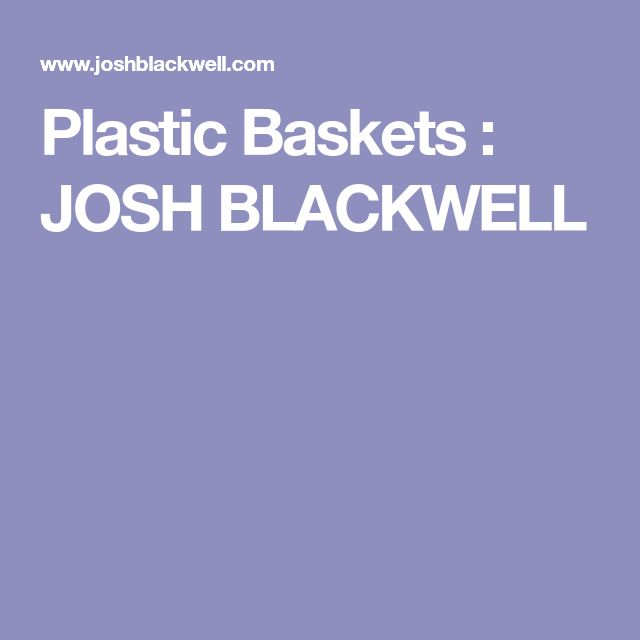 Plastic Baskets : JOSH BLACKWELL