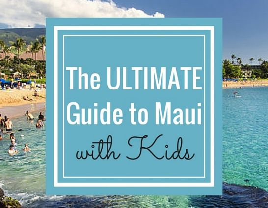 The Best Things To Do in Maui- The ULTIMATE Maui Family Fun Guide