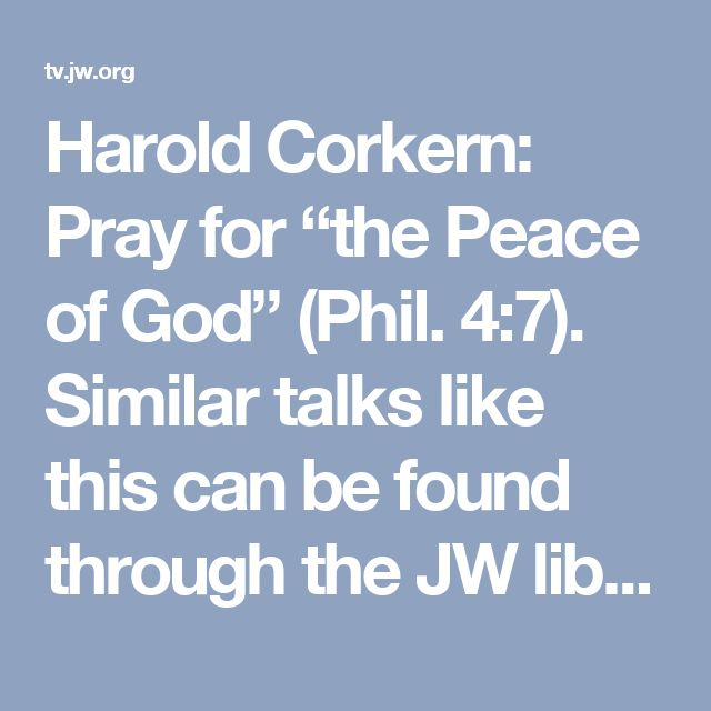 "Harold Corkern: Pray for ""the Peace of God"" (Phil. 4:7). Similar talks like this can be found through the JW library app"