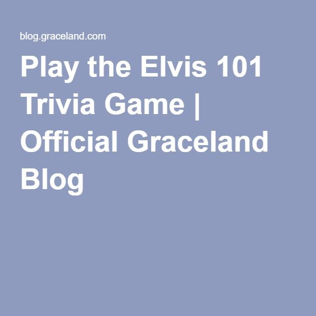 Play the Elvis 101 Trivia Game | Official Graceland Blog