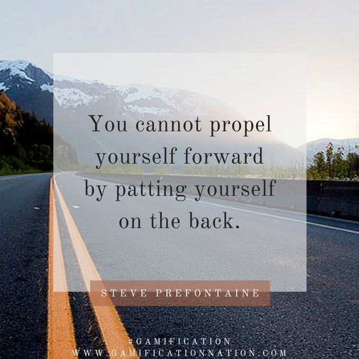 """You cannot propel yourself forward by patting yourself on the back."" -Steve Prefontaine #gamification http://gamificationnation.com/"