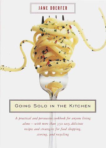 Going Solo in the Kitchen: A Practical and Persuasive Cookbook for Anyone Living Alone-with More Than 350 Easy, Delicious Recipes and Strate