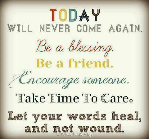 """Today will never come again. Be a blessing. Be a friend. Encourage someone. Take time to care. Let your words heal, and not wound.""  #today #inspiration #blessing #encourage #care #wound #heal #friend #again #be"