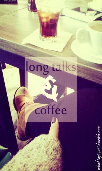 long talks and coffee