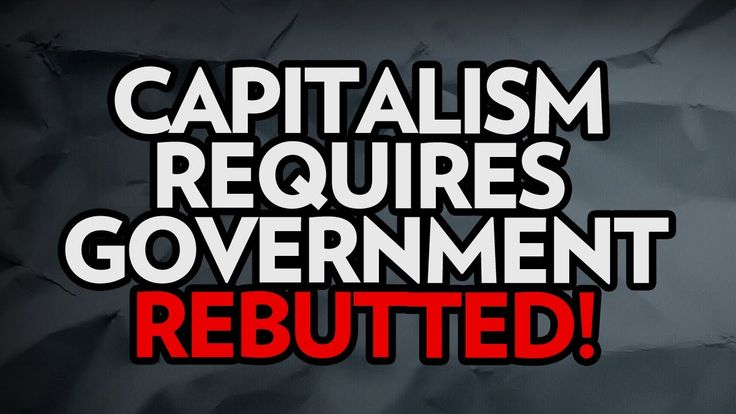 Sorry Libertarians, Capitalism Requires Government - Rebutted!