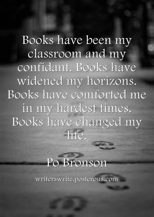 """""""Books have been my classroom and my conficant. Books have widened my horizons. Books have comforted me in my hardest times. Books have changed my life."""" Po Bronson"""""""