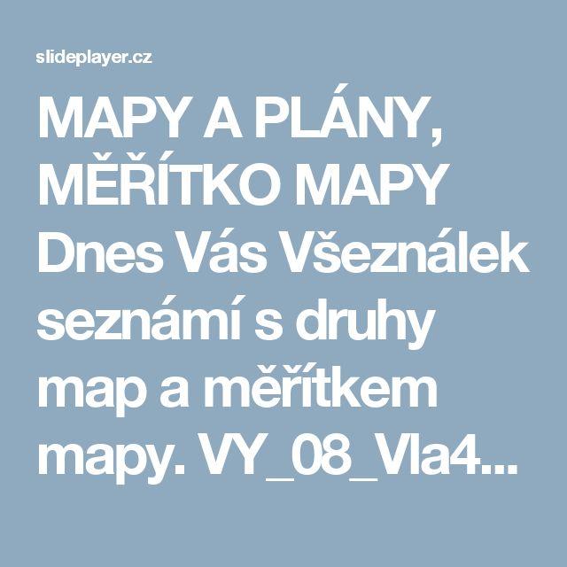 MAPY A PLÁNY, MĚŘÍTKO MAPY Dnes Vás Všeználek seznámí s druhy map a měřítkem mapy. VY_08_Vla4_8p Inovativní metody v prvouce, vlastivědě a zeměpisu CZ.1.07/1.1.02/ ppt stáhnout