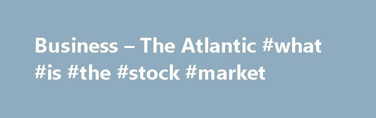 Business – The Atlantic #what #is #the #stock #market http://bank.remmont.com/business-the-atlantic-what-is-the-stock-market/  #business # The Atlantic Business August's Perfectly Fine Jobs Report The U.S. economy added 151,000 jobs last month—growth that's favorable enough to keep an interest-rate hike in 2016 a possibility. How Ransomware Became a Billion-Dollar Nightmare for Businesses One cybersecurity firm estimates that extortive attacks now cost small and medium companies at least $75…