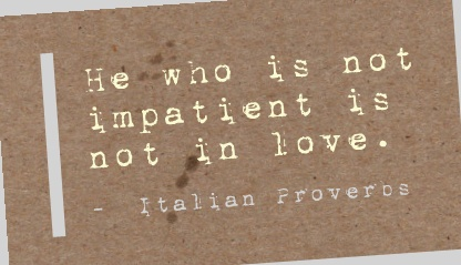 He who is not impatient is not in love. -  Italian Proverbs