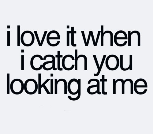 I sure do! I catch you looking at me often, and you always put a smile on my face. Joseph W Shields. Always n& Forever.