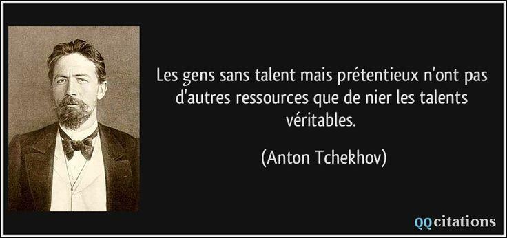 Les gens sans talent mais prétentieux n'ont pas d'autres ressources que de nier les talents véritables. - Anton Tchekhov