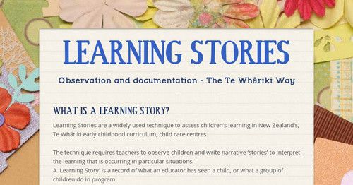 WHAT IS A LEARNING STORY? Learning Stories are a widely used technique to assess children's learning in New Zealand's, Te Whāriki early...