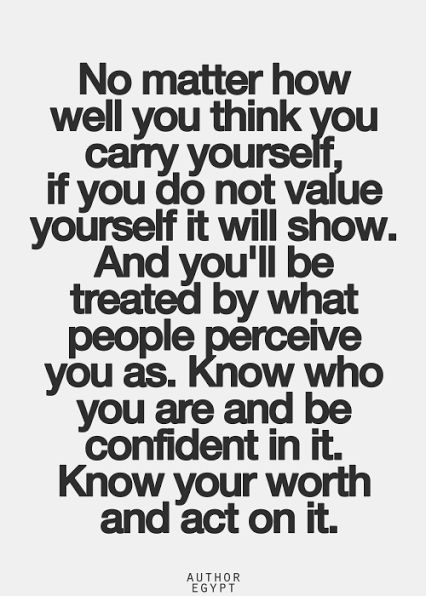 no matter how well you think you carry yourself, if you do not value yourself it will show. and you'll be treated by what people perceive you as. know who you are and be confident in it. know your worth and act on it.